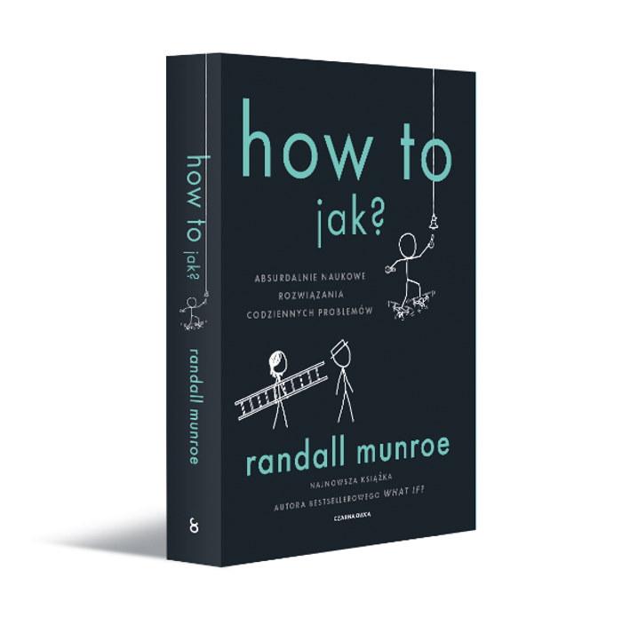 Randall Munroe How To.Jak Absurdalnie naukowe rozwiązania codziennych problemów